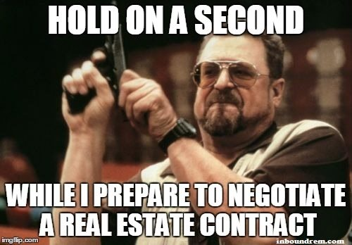 Hold on a second while I prepare to negotiate a real estate ...