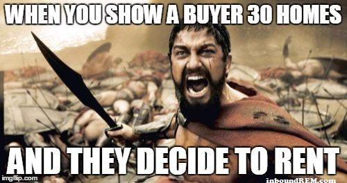 Real Estate meme - When you show a buyer 30 homes and they decide to rent.