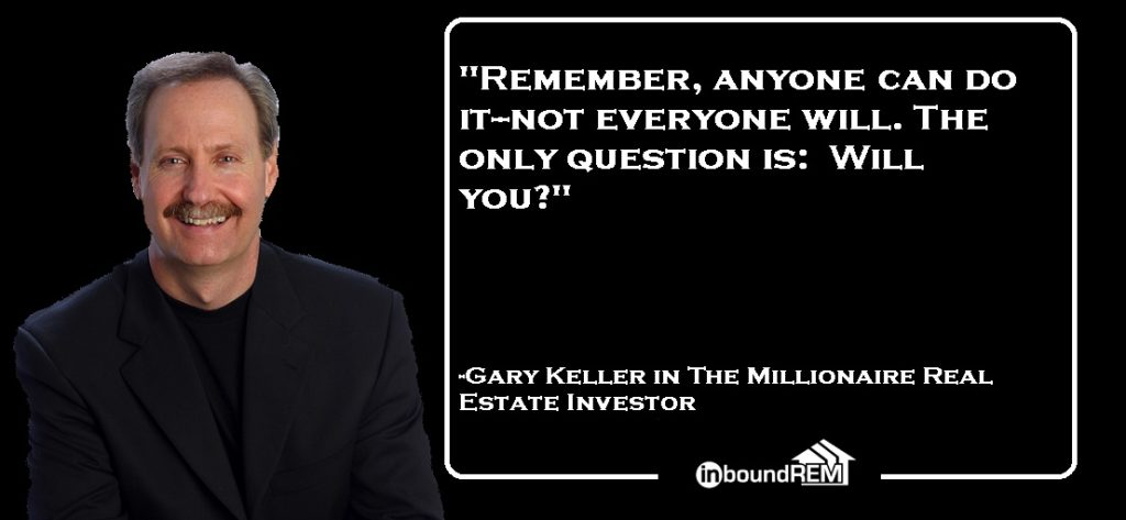 """Gary Keller Quote """" Remember, anyone can do it-not everyone will. The only question is: Will you?"""""""