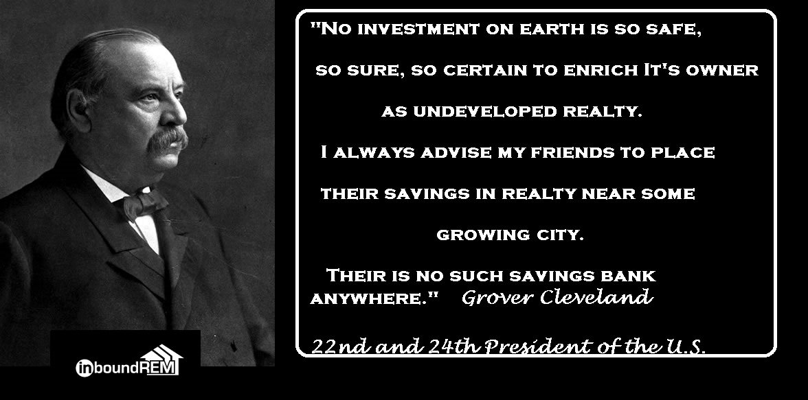 Grover Cleveland Quote: No investment on earth is so safe, so sure so certain to enrich its owner as undeveloped realty. I always advise my friends to place their savings in realty near some growing city. There is no such savings bank anywhere