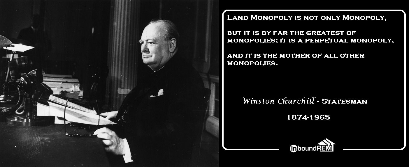 Winston Churchill Quote: Land Monopoly is not only Monopoly, But it is bar far the greatest of Monopolies: it is a perpetual monopoly, and it is the mother of all other monopolies.
