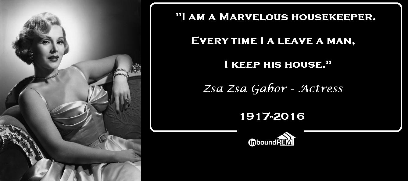 """Zsa Zsa Gabor Quote About Aquiring a home: """"I am a marvelous housekeeper. Every time I leave a man I keep his house""""."""